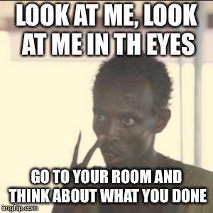 When someone reports the developers of a game for some valid reason | LOOK AT ME, LOOK AT ME IN TH EYES GO TO YOUR ROOM AND THINK ABOUT WHAT YOU DONE | image tagged in memes,look at me,funny,video games,developers | made w/ Imgflip meme maker
