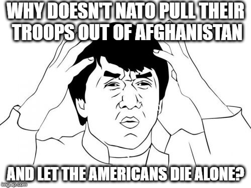 Jackie Chan WTF | WHY DOESN'T NATO PULL THEIR TROOPS OUT OF AFGHANISTAN AND LET THE AMERICANS DIE ALONE? | image tagged in memes,jackie chan wtf | made w/ Imgflip meme maker