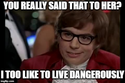 I Too Like To Live Dangerously Meme | YOU REALLY SAID THAT TO HER? I TOO LIKE TO LIVE DANGEROUSLY | image tagged in memes,i too like to live dangerously | made w/ Imgflip meme maker