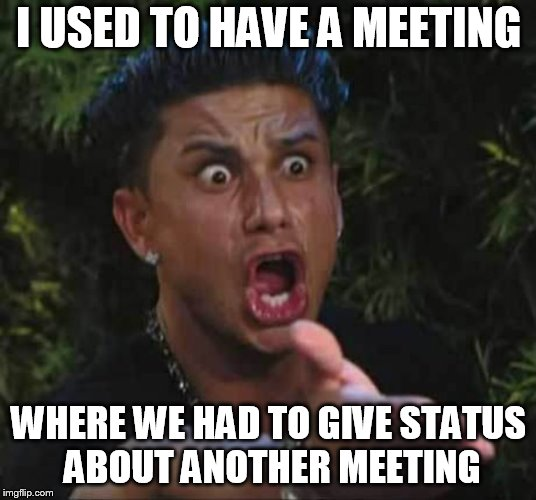 Jersey shore  | I USED TO HAVE A MEETING WHERE WE HAD TO GIVE STATUS ABOUT ANOTHER MEETING | image tagged in jersey shore | made w/ Imgflip meme maker