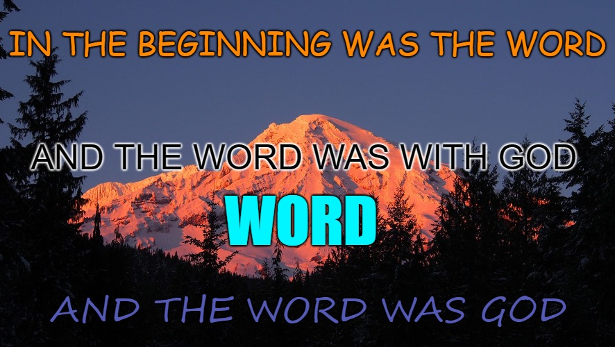 John 1:1 | IN THE BEGINNING WAS THE WORD AND THE WORD WAS GOD AND THE WORD WAS WITH GOD WORD | image tagged in bible,holy bible,holy spirit,verse,bible verse,god | made w/ Imgflip meme maker