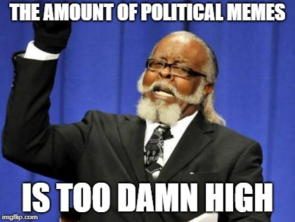 Any higher and I could build a stairway to the moon. | THE AMOUNT OF POLITICAL MEMES IS TOO DAMN HIGH | image tagged in memes,too damn high,funny,politics | made w/ Imgflip meme maker
