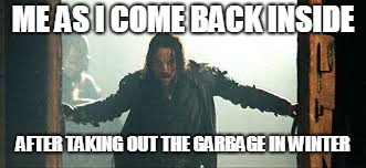 We are all Aragorn | ME AS I COME BACK INSIDE AFTER TAKING OUT THE GARBAGE IN WINTER | image tagged in lord of the rings,winter,aragorn | made w/ Imgflip meme maker