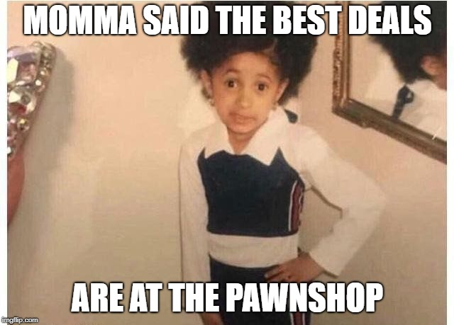Young Cardi B Meme | MOMMA SAID THE BEST DEALS ARE AT THE PAWNSHOP | image tagged in young cardi b | made w/ Imgflip meme maker