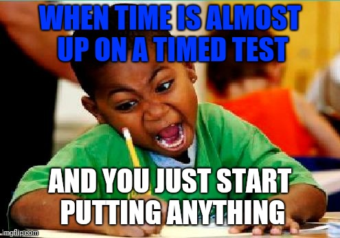 Funny Kid Testing | WHEN TIME IS ALMOST UP ON A TIMED TEST AND YOU JUST START PUTTING ANYTHING | image tagged in funny kid testing | made w/ Imgflip meme maker