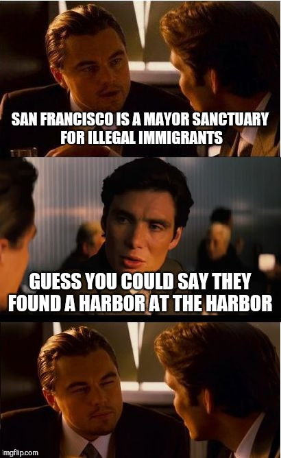 Inception Meme | SAN FRANCISCO IS A MAYOR SANCTUARY FOR ILLEGAL IMMIGRANTS GUESS YOU COULD SAY THEY FOUND A HARBOR AT THE HARBOR | image tagged in memes,inception | made w/ Imgflip meme maker