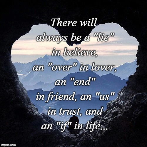 "Always... | There will always be a ""lie"" in believe, an ""over"" in lover, an ""end"" in friend, an ""us"" in trust, and an ""if"" in life... 