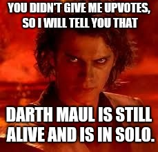 anakin star wars | YOU DIDN'T GIVE ME UPVOTES, SO I WILL TELL YOU THAT DARTH MAUL IS STILL ALIVE AND IS IN SOLO. | image tagged in anakin star wars | made w/ Imgflip meme maker