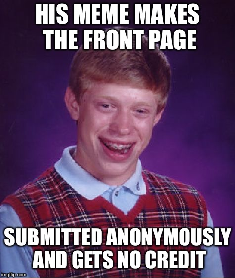 Bad Luck Brian Meme | HIS MEME MAKES THE FRONT PAGE SUBMITTED ANONYMOUSLY AND GETS NO CREDIT | image tagged in memes,bad luck brian | made w/ Imgflip meme maker