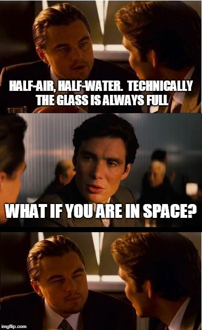 Inception Meme | HALF-AIR, HALF-WATER.  TECHNICALLY THE GLASS IS ALWAYS FULL WHAT IF YOU ARE IN SPACE? | image tagged in memes,inception | made w/ Imgflip meme maker