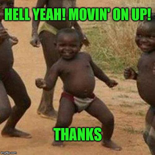 Third World Success Kid Meme | HELL YEAH! MOVIN' ON UP! THANKS | image tagged in memes,third world success kid | made w/ Imgflip meme maker