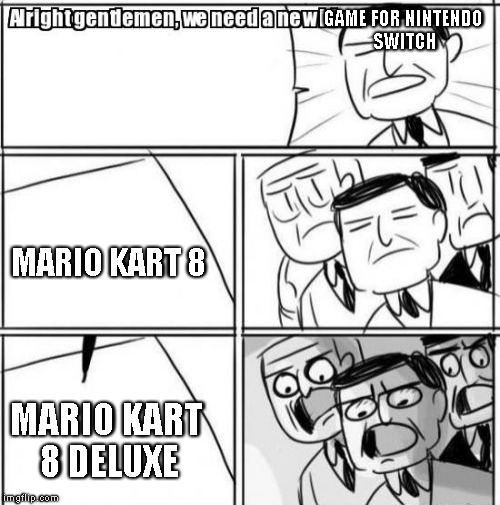 Alright Gentlemen We Need A New Idea |  GAME FOR NINTENDO SWITCH; MARIO KART 8; MARIO KART 8 DELUXE | image tagged in memes,alright gentlemen we need a new idea | made w/ Imgflip meme maker