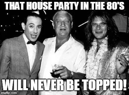 In the 80's 1 | THAT HOUSE PARTY IN THE 80'S WILL NEVER BE TOPPED! | image tagged in peewee herman,rodney dangerfield,david lee roth,1980s,funny | made w/ Imgflip meme maker