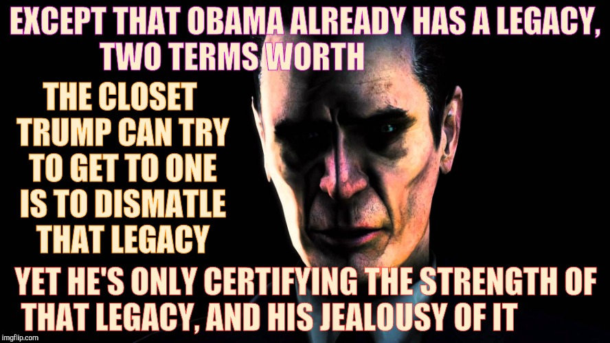 G-Man from Half-Life | EXCEPT THAT OBAMA ALREADY HAS A LEGACY, TWO TERMS WORTH THE CLOSET TRUMP CAN TRY TO GET TO ONE IS TO DISMATLE THAT LEGACY YET HE'S ONLY CERT | image tagged in half-life's g-man from the creepy gallery of vagabondsoufflé  | made w/ Imgflip meme maker
