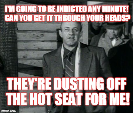 I'M GOING TO BE INDICTED ANY MINUTE! CAN YOU GET IT THROUGH YOUR HEADS? THEY'RE DUSTING OFF THE HOT SEAT FOR ME! | image tagged in johnny friendly | made w/ Imgflip meme maker