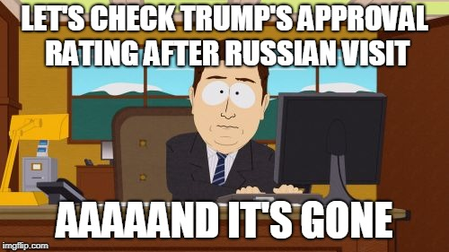 Aaaaand Its Gone Meme | LET'S CHECK TRUMP'S APPROVAL RATING AFTER RUSSIAN VISIT AAAAAND IT'S GONE | image tagged in memes,aaaaand its gone | made w/ Imgflip meme maker