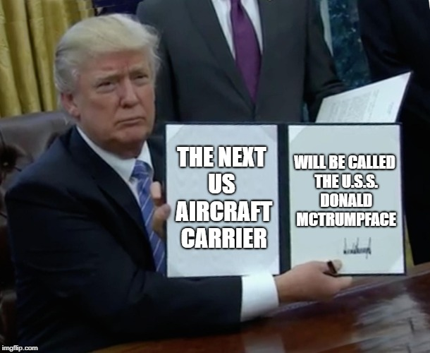 Trump Bill Signing Meme | THE NEXT US  AIRCRAFT CARRIER WILL BE CALLED THE U.S.S. DONALD MCTRUMPFACE | image tagged in memes,trump bill signing | made w/ Imgflip meme maker