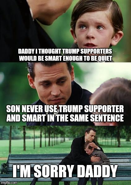 Finding Neverland Meme | DADDY I THOUGHT TRUMP SUPPORTERS WOULD BE SMART ENOUGH TO BE QUIET SON NEVER USE TRUMP SUPPORTER AND SMART IN THE SAME SENTENCE I'M SORRY DA | image tagged in memes,finding neverland | made w/ Imgflip meme maker