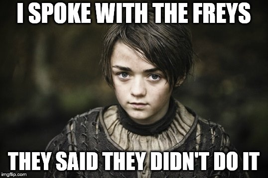 Arya Stark | I SPOKE WITH THE FREYS THEY SAID THEY DIDN'T DO IT | image tagged in arya stark | made w/ Imgflip meme maker
