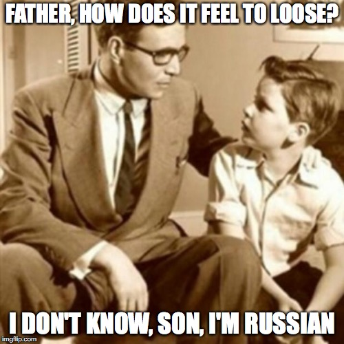 Father and Son | FATHER, HOW DOES IT FEEL TO LOOSE? I DON'T KNOW, SON, I'M RUSSIAN | image tagged in father and son | made w/ Imgflip meme maker