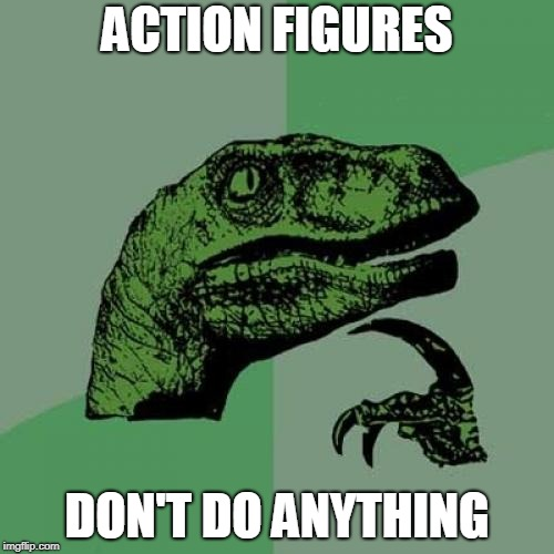Philosoraptor | ACTION FIGURES DON'T DO ANYTHING | image tagged in memes,philosoraptor,toys | made w/ Imgflip meme maker