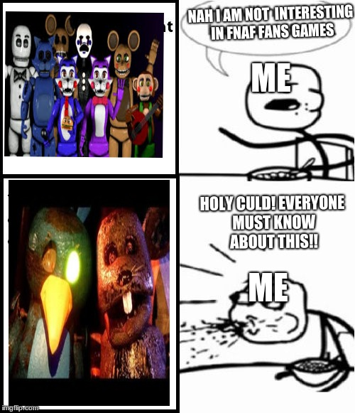 Cereal Guy | NAH I AM NOT  INTERESTING IN FNAF FANS GAMES HOLY CULD! EVERYONE MUST KNOW ABOUT THIS!! ME ME | image tagged in memes,cereal guy | made w/ Imgflip meme maker