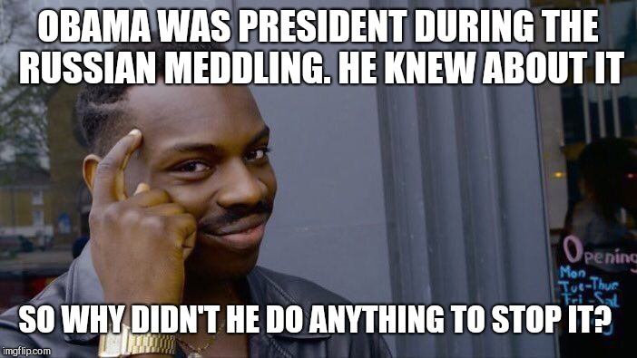Roll Safe Think About It Meme | OBAMA WAS PRESIDENT DURING THE RUSSIAN MEDDLING. HE KNEW ABOUT IT SO WHY DIDN'T HE DO ANYTHING TO STOP IT? | image tagged in memes,roll safe think about it | made w/ Imgflip meme maker