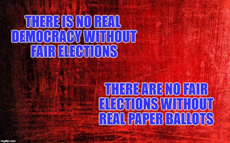 There are no fair elections without real paper ballots | THERE IS NO REAL DEMOCRACY WITHOUT FAIR ELECTIONS THERE ARE NO FAIR ELECTIONS WITHOUT REAL PAPER BALLOTS | image tagged in democracy,vote | made w/ Imgflip meme maker