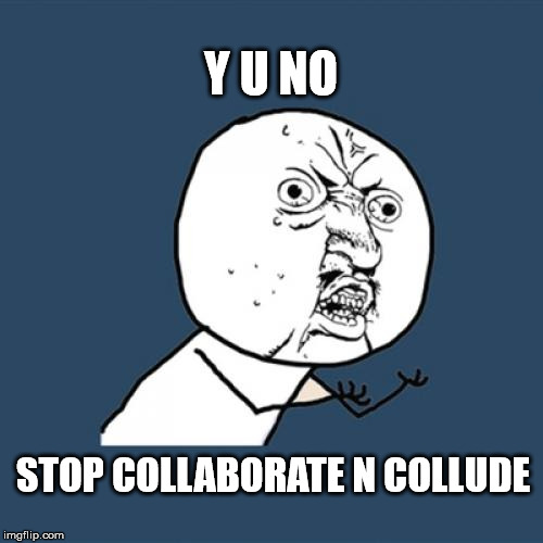 Y U No Meme | Y U NO STOP COLLABORATE N COLLUDE | image tagged in memes,y u no | made w/ Imgflip meme maker