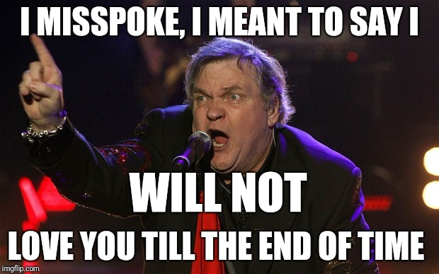 I MISSPOKE, I MEANT TO SAY I LOVE YOU TILL THE END OF TIME WILL NOT | image tagged in meatloaf - i can do that | made w/ Imgflip meme maker