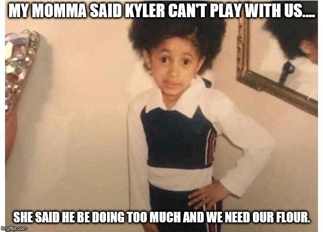 young Cardi B | MY MOMMA SAID KYLER CAN'T PLAY WITH US.... SHE SAID HE BE DOING TOO MUCH AND WE NEED OUR FLOUR. | image tagged in young cardi b | made w/ Imgflip meme maker