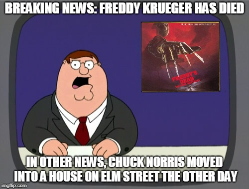 Nightmares Fear Chuck Norris | BREAKING NEWS: FREDDY KRUEGER HAS DIED IN OTHER NEWS, CHUCK NORRIS MOVED INTO A HOUSE ON ELM STREET THE OTHER DAY | image tagged in memes,peter griffin news | made w/ Imgflip meme maker