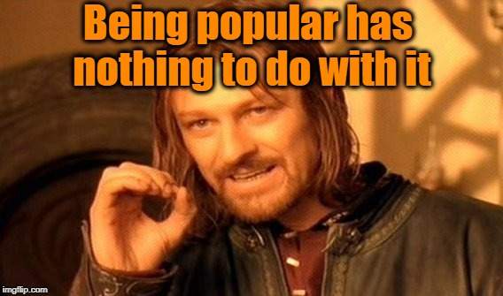 One Does Not Simply Meme | Being popular has nothing to do with it | image tagged in memes,one does not simply | made w/ Imgflip meme maker