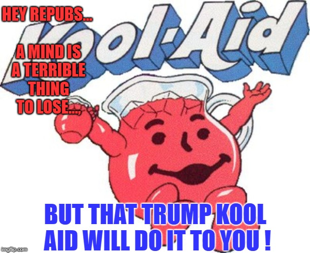 That Trump Kool Aid will do it to you | HEY REPUBS...   A MIND IS A TERRIBLE THING TO LOSE..., BUT THAT TRUMP KOOL AID WILL DO IT TO YOU ! | image tagged in trump,kool aid man | made w/ Imgflip meme maker