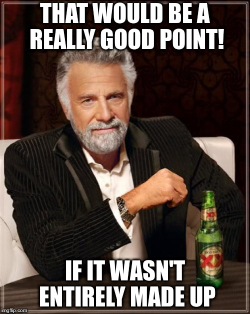 The Most Interesting Man In The World Meme | THAT WOULD BE A REALLY GOOD POINT! IF IT WASN'T ENTIRELY MADE UP | image tagged in memes,the most interesting man in the world | made w/ Imgflip meme maker