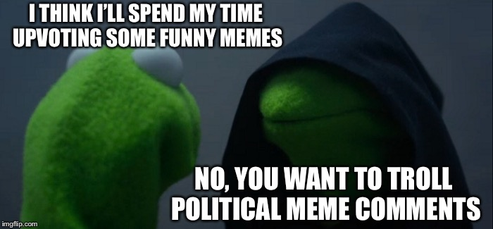 Evil Kermit Meme | I THINK I'LL SPEND MY TIME UPVOTING SOME FUNNY MEMES NO, YOU WANT TO TROLL POLITICAL MEME COMMENTS | image tagged in memes,evil kermit | made w/ Imgflip meme maker