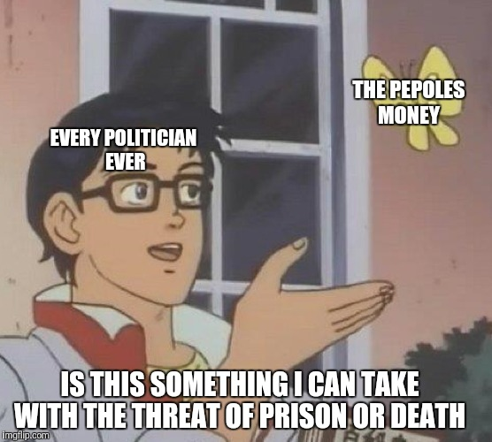 Is This A Pigeon Meme | EVERY POLITICIAN EVER THE PEPOLES MONEY IS THIS SOMETHING I CAN TAKE WITH THE THREAT OF PRISON OR DEATH | image tagged in memes,is this a pigeon | made w/ Imgflip meme maker