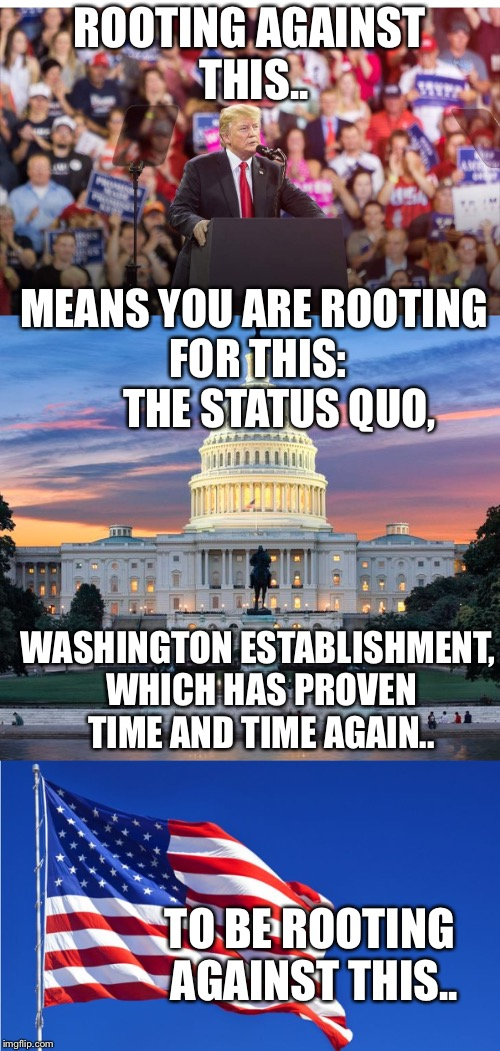 America/Trump vs the anti-American government establishment...choose your side wisely.. | ROOTING AGAINST THIS.. MEANS YOU ARE ROOTING FOR THIS:      THE STATUS QUO, WASHINGTON ESTABLISHMENT, WHICH HAS PROVEN TIME AND TIME AGAIN.. | image tagged in maga | made w/ Imgflip meme maker