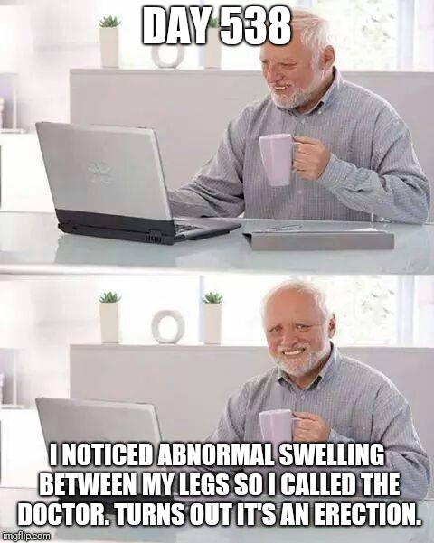 Hide the Pain Harold Meme | DAY 538 I NOTICED ABNORMAL SWELLING BETWEEN MY LEGS SO I CALLED THE DOCTOR. TURNS OUT IT'S AN ERECTION. | image tagged in memes,hide the pain harold,dayswithoutsex | made w/ Imgflip meme maker