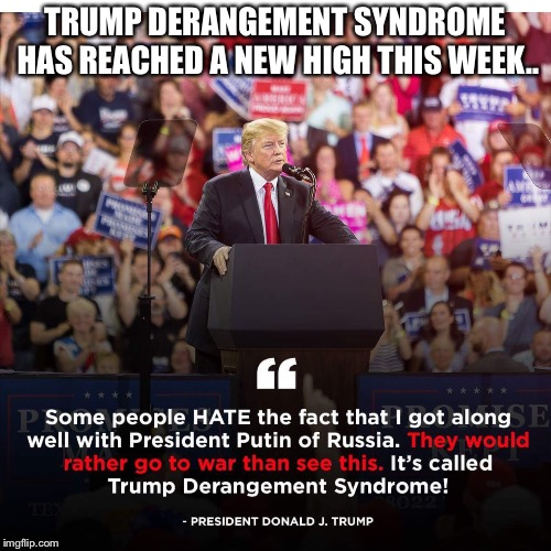 The left would rather go to war, than see Trump get along with Russia...the hate for Trump is truly sad. | TRUMP DERANGEMENT SYNDROME HAS REACHED A NEW HIGH THIS WEEK.. | image tagged in maga,donald trump | made w/ Imgflip meme maker