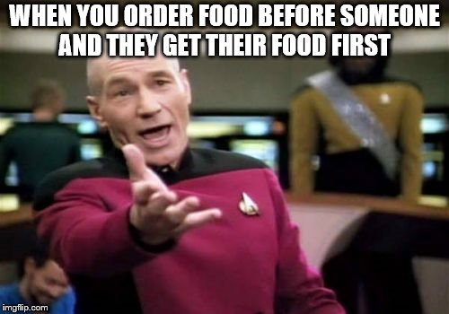 Picard Wtf Meme | WHEN YOU ORDER FOOD BEFORE SOMEONE AND THEY GET THEIR FOOD FIRST | image tagged in memes,picard wtf | made w/ Imgflip meme maker