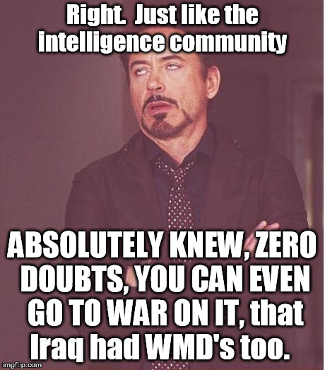 Face You Make Robert Downey Jr Meme | Right.  Just like the intelligence community ABSOLUTELY KNEW, ZERO DOUBTS, YOU CAN EVEN GO TO WAR ON IT, that Iraq had WMD's too. | image tagged in memes,face you make robert downey jr | made w/ Imgflip meme maker