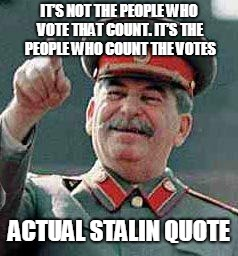 Stalin says | IT'S NOT THE PEOPLE WHO VOTE THAT COUNT. IT'S THE PEOPLE WHO COUNT THE VOTES ACTUAL STALIN QUOTE | image tagged in stalin says | made w/ Imgflip meme maker
