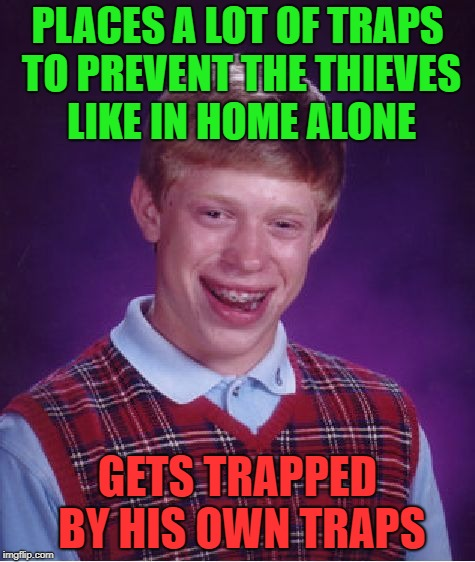 Bad Luck Brian | PLACES A LOT OF TRAPS TO PREVENT THE THIEVES LIKE IN HOME ALONE GETS TRAPPED BY HIS OWN TRAPS | image tagged in memes,bad luck brian,home alone kid,trap,it's a trap | made w/ Imgflip meme maker