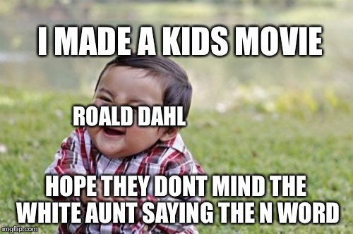 Evil Toddler Meme | I MADE A KIDS MOVIE HOPE THEY DONT MIND THE WHITE AUNT SAYING THE N WORD ROALD DAHL | image tagged in memes,evil toddler | made w/ Imgflip meme maker