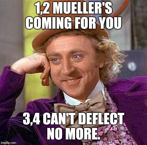Creepy Condescending Wonka Meme | 1,2 MUELLER'S COMING FOR YOU 3,4 CAN'T DEFLECT NO MORE. | image tagged in memes,creepy condescending wonka | made w/ Imgflip meme maker