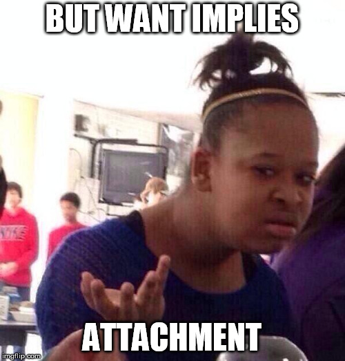 Black Girl Wat Meme | BUT WANT IMPLIES ATTACHMENT | image tagged in memes,black girl wat | made w/ Imgflip meme maker