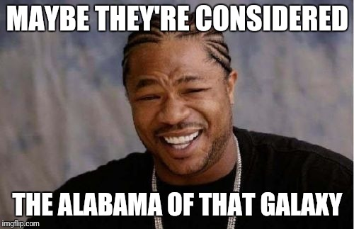 Yo Dawg Heard You Meme | MAYBE THEY'RE CONSIDERED THE ALABAMA OF THAT GALAXY | image tagged in memes,yo dawg heard you | made w/ Imgflip meme maker