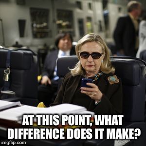 Hilary Clinton  | AT THIS POINT, WHAT DIFFERENCE DOES IT MAKE? | image tagged in hilary clinton | made w/ Imgflip meme maker