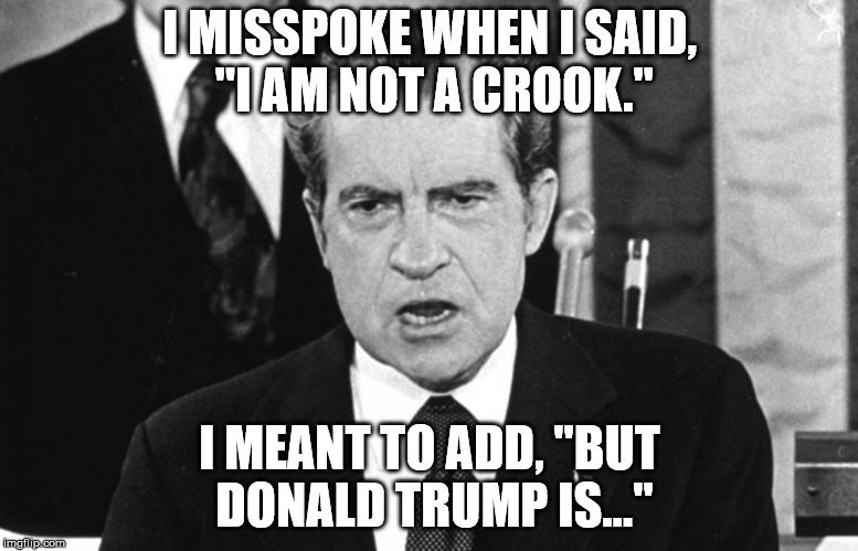"I'm not a crook, but trump is. | I MISSPOKE WHEN I SAID, ""I AM NOT A CROOK."" I MEANT TO ADD, ""BUT DONALD TRUMP IS..."" 